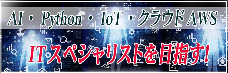 AI・Python・IoT・クラウドAWS 時代の最先端ITスペシャリストを目指す!